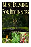 img - for Mini Farming For Beginners: A Beginners Guide To Becoming Self Sufficient (Backyard Farming - Homesteading - Homesteading Survival - Handbook - Backyard Gardening - Mini Farming - Indoor Gardening) book / textbook / text book