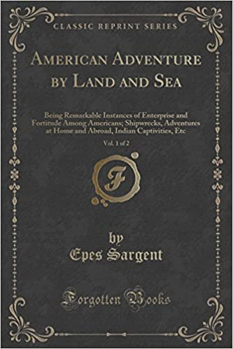 American Adventure by Land and Sea, Vol. 1 of 2: Being Remarkable Instances of Enterprise and Fortitude Among Americans: Shipwrecks, Adventures at ... Indian Captivities, Etc (Classic Reprint)