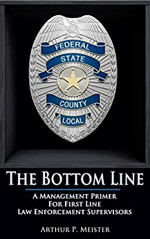The Bottom Line - A management primer for first line law enforcement supervisors by [Meister, Arthur P.]