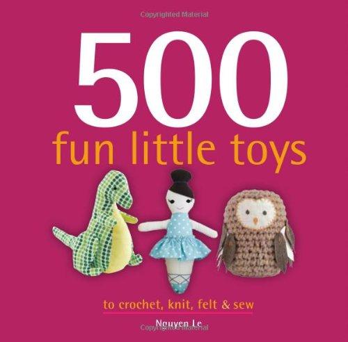 Read Online 500 Fun Little Toys To Crochet, Knit, Felt & Sew (500...crafts) pdf epub