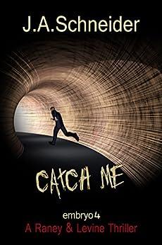 CATCH ME (EMBRYO: A Raney & Levine Thriller, Book 4) by [Schneider, J.A.]
