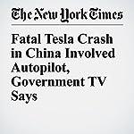 Fatal Tesla Crash in China Involved Autopilot, Government TV Says   Neal E. Boudette