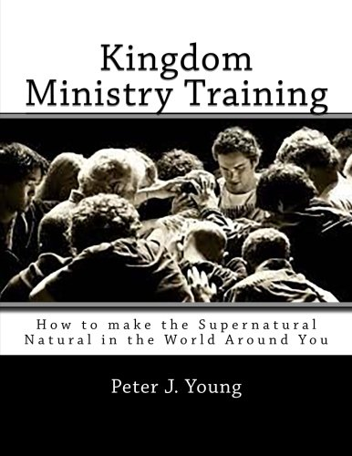 Read Online Kingdom Ministry Training: How to make the Supernatural Natural in the World Around You PDF