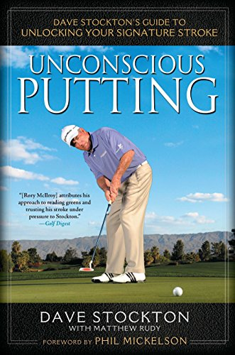 Unconscious Putting: Dave Stockton's Guide to Unlocking Your Signature Stroke (Give All Your Money To The Poor)