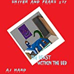 The Beast Within the Bed : Shiver and Fears, Volume 17 | AJ Hard