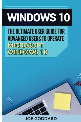 Windows 10: The Ultimate User Guide for Advanced Users to Operate Microsoft Windows 10 (tips and tricks, user manual, user guide, updated and edited, ... (windows,guide,general.guide,all) (Volume 4)