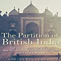 The Partition of British India: The History and Legacy of the Division of the British Raj into India and Pakistan Audiobook by Charles River Editors Narrated by Scott Clem