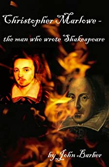 Christopher Marlowe - the man who wrote Shakespeare by [Barber, John]