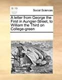 A Letter from George the First in Aungier-Street, to William the Third on College-Green, See Notes Multiple Contributors, 1170318436