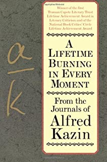 A Lifetime Burning In Every Moment: From The Journals Of Alfred Kazin