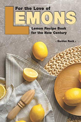 For the Love of Lemons: Lemon Recipe Book for the New Century by Gordon Rock