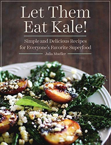 Let Them Eat Kale!: Simple and Delicious Recipes for Everyone's Favorite ()
