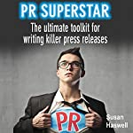 PR Superstar: The Ultimate Toolkit for Writing Killer Press Releases | Susan Haswell