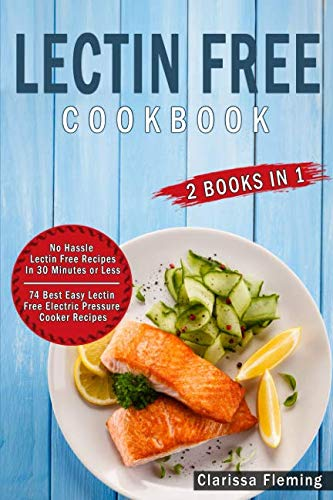 Lectin Free Cookbook: 2 Manuscripts – 74 Best Easy Lectin-Free Electric Pressure Cooker Recipes + No Hassle Lectin Free Recipes In 30 Minutes or Less