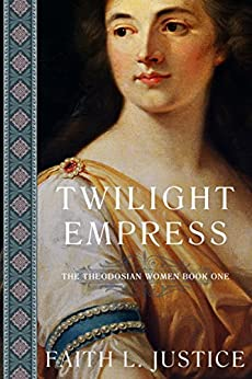 Twilight Empress: A Novel of Imperial Rome (The Theodosian Women Book 1) by [Justice, Faith L.]