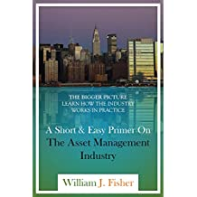 A Short And Easy Primer On The Asset Management Industry: The Bigger Picture - Learn How The Industry Works In Practice