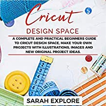 Cricut Design Space: A Complete and Practical Beginners Guide to Cricut Design Space, Make Your Own Projects with Illustrations, Images and New Originals Project Ideas