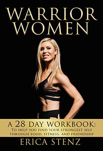 Warrior Women: 28-Day Workbook to Help You Find Your Strongest Self Through Food, Fitness & Friendship