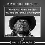 Jim Bridger: Founder of Bridger Wyoming and Famous Indian Fighter   Charles H. L. Johnston