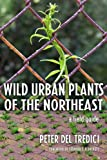 Wild Urban Plants of the Northeast, Peter Del Tredici, 0801474582