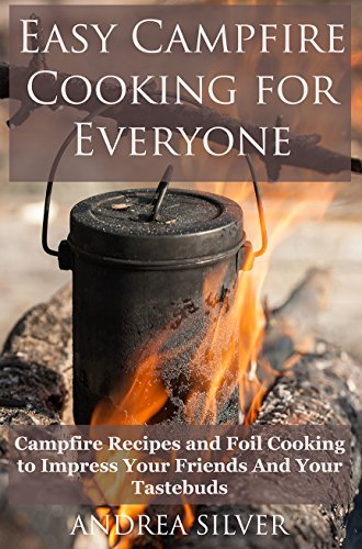 Easy Campfire Cooking For Everyone: Campfire Recipes and Foil Cooking to Impress Your Friends And Your Tastebuds (Andrea Silver Camping Books Book 1) by Andrea Silver
