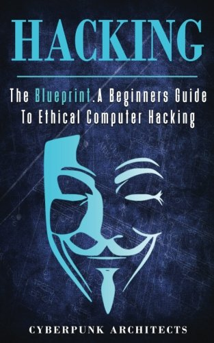 Hacking: THE BLUEPRINT A Beginners Guide To Ethical Computer Hacking (CyberPunk Blueprint Series)
