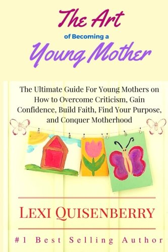 Download The Art of Becoming a Young Mother: The Ultimate Guide For Young Mothers on How to Overcome Criticism, Gain Confidence, Build Faith, Find Your Purpose & Conquer Motherhood pdf epub