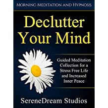Declutter Your Mind: Guided Meditation Collection for a Stress Free Life and Increased Inner Peace via Morning Meditation and Hypnosis