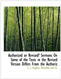 Authorized or Revised? Sermons on Some of the Texts in the Revised Version Differs from the Authoriz, C. J. Vaughan, 1140496034