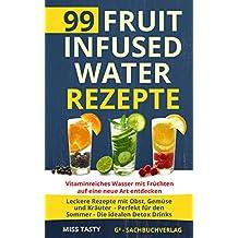 99 Fruit Infused Water Rezepte: Vitaminreiches Wasser mit Früchten auf eine neue Art entdecken - Leckere Rezepte mit Obst, Gemüse und Kräuter - Perfekt ... - Die idealen Detox Drinks (German Edition)