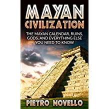 Mayan Civilization: The Mayan Calendar, Ruins, Gods, and Everything Else you need to Know