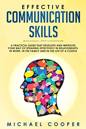 Effective Communication Skills: A Practical Guide That Develops and Improves Your Way of Speaking Effectively in Relationships: In Work, in the Family and in the Life of a Couple