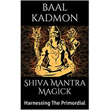 Shiva Mantra Magick: Harnessing The Primordial