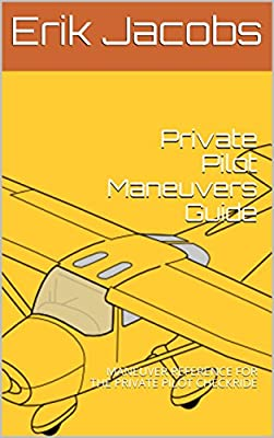Private Pilot Maneuvers Guide: MANEUVER REFERENCE FOR THE PRIVATE PILOT CHECKRIDE