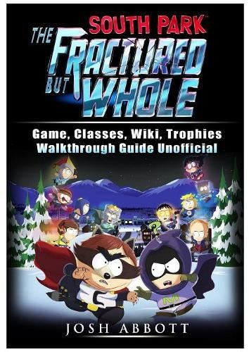 Read Online South Park the Fractured But Whole Game, Classes, Wiki, Trophies, Walkthrough Guide Unofficial pdf