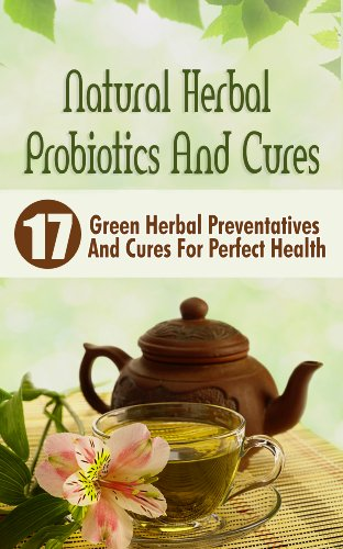 Natural Herbal Probiotics And Cures: 17 Green Herbal Preventatives And Cures For Perfect Health by [Abrahams, Victoria]
