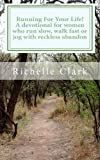 Running for Your Life: a Devotional for Women Who Run Slow, Walk Fast or Jog with Reckless Abandon, Richelle Clark, 0615526683