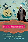 "Brian T. Edwards, ""After the American Century: The Ends of U.S. Culture in the Middle East"" (Columbia UP, 2016)"
