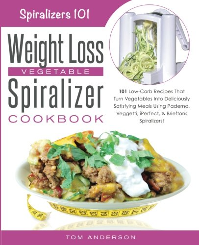 The Weight Loss Vegetable Spiralizer Cookbook: 101 Low-Carb Recipes That Turn Vegetables Into Deliciously Satisfying Meals Using Paderno, Veggetti, ... Spiralizers! (Spiralizers 101) (Volume 2)