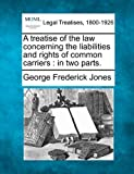 A treatise of the law concerning the liabilities and rights of common carriers : in two Parts, George Frederick Jones, 1240045700