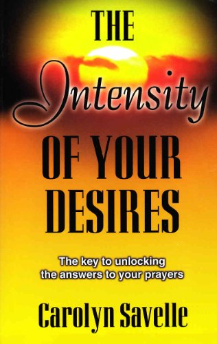 The Intensity of Your Desires (The Key to Unlocking the Answers to Your Prayers)