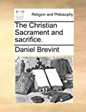 The Christian Sacrament and Sacrifice, Daniel Brevint, 1171140177