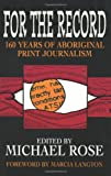 For the Record : 160 Years of Aboriginal Print Journalism, Rose, Michael, 1864480580