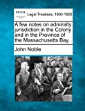 A few notes on admiralty jurisdiction in the Colony and in the Province of the Massachusetts Bay.