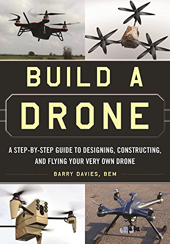 Build a Drone: A Step-by-Step Guide to Designing; Constructing; and Flying Your Very Own Drone