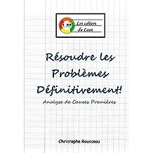 Résoudre les problèmes définitivement!: Analyse de Causes Premières (les cahiers du Lean t. 3) (French Edition)