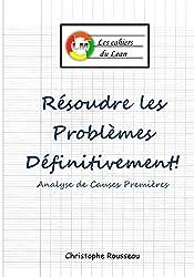 Résoudre les problèmes définitivement!: Analyse de Causes Premières (les cahiers du Lean t. 3)