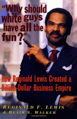 Why Should White Guys Have All the Fun: How Reginald Lewis Created a Billion Dollar Business Empire