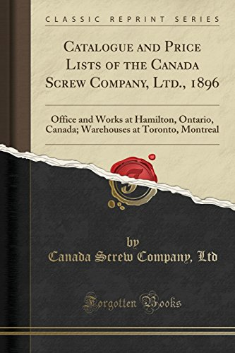 Catalogue and Price Lists of the Canada Screw Company, Ltd., 1896: Office and Works at Hamilton, Ontario, Canada; Warehouses at Toronto, Montreal (Classic ()