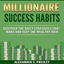 Millionaire Success Habits: Discover the Daily Strategies That Make and Keep the Wealthy Rich Audiobook by Alexander S. Presley Narrated by Alex Lancer